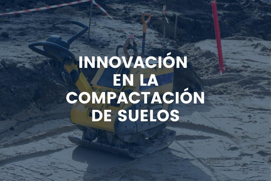 INNOVACIÓN EN LA COMPACTACIÓN DE SUELOS